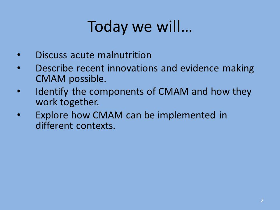 Today we will… Discuss acute malnutrition Describe recent innovations and evidence making CMAM possible. Identify the components of CMAM and how they