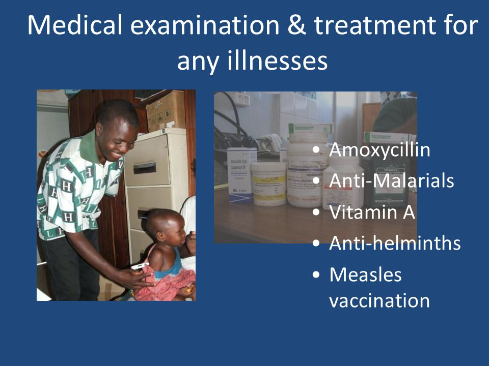Medical examination & treatment for any illnesses Amoxycillin Anti-Malarials Vitamin A Anti-helminths Measles vaccination
