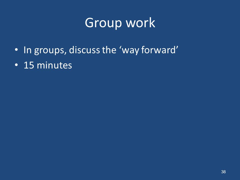 Group work In groups, discuss the 'way forward' 15 minutes 38