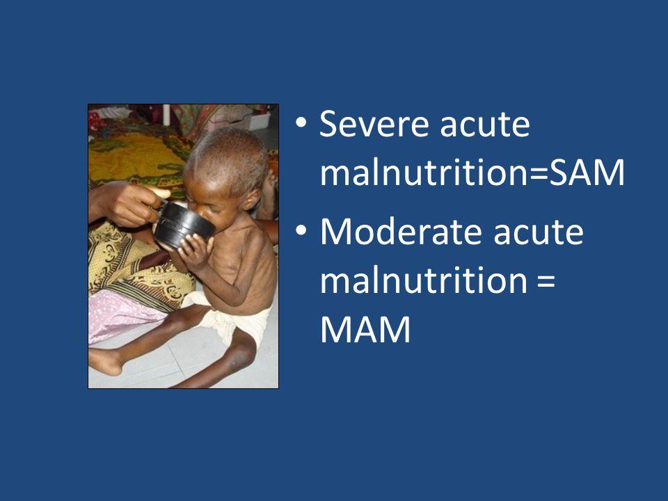 Severe acute malnutrition=SAM Moderate acute malnutrition = MAM