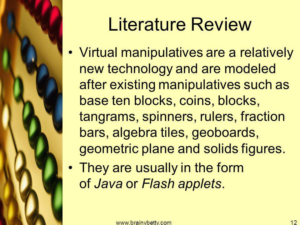 Literature Review Virtual manipulatives are a relatively new technology and are modeled after existing manipulatives such as base ten blocks, coins, b
