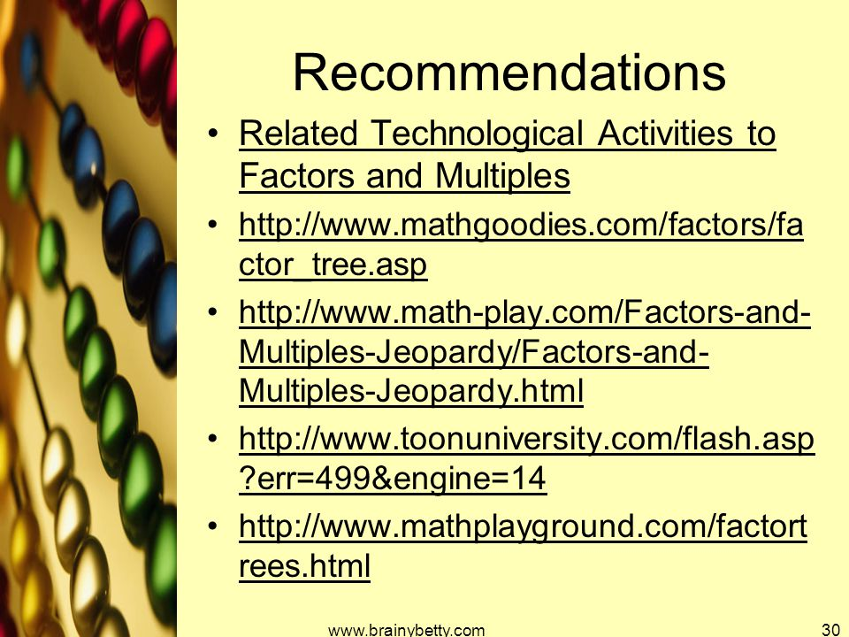 Recommendations Related Technological Activities to Factors and Multiples http://www.mathgoodies.com/factors/fa ctor_tree.asp http://www.math-play.com