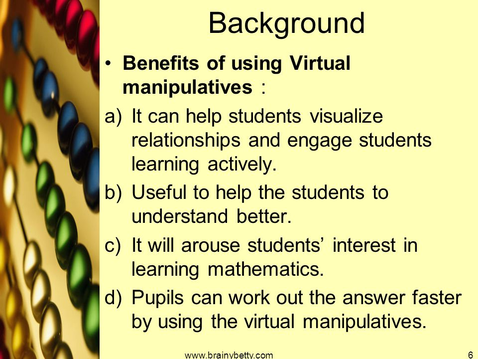 Background Benefits of using Virtual manipulatives : a)It can help students visualize relationships and engage students learning actively. b)Useful to