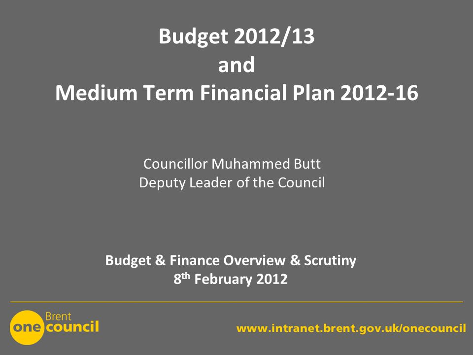 Budget 2012/13 and Medium Term Financial Plan 2012-16 Budget & Finance Overview & Scrutiny 8 th February 2012 Councillor Muhammed Butt Deputy Leader of the Council