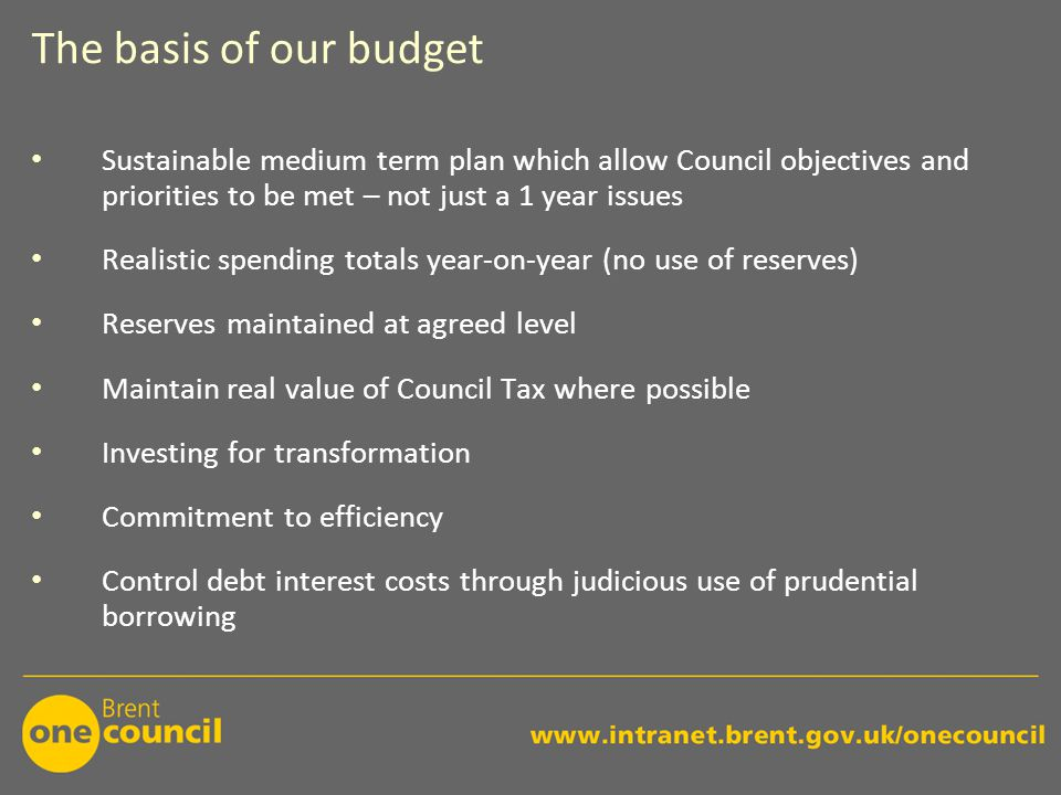 The basis of our budget Sustainable medium term plan which allow Council objectives and priorities to be met – not just a 1 year issues Realistic spending totals year-on-year (no use of reserves) Reserves maintained at agreed level Maintain real value of Council Tax where possible Investing for transformation Commitment to efficiency Control debt interest costs through judicious use of prudential borrowing