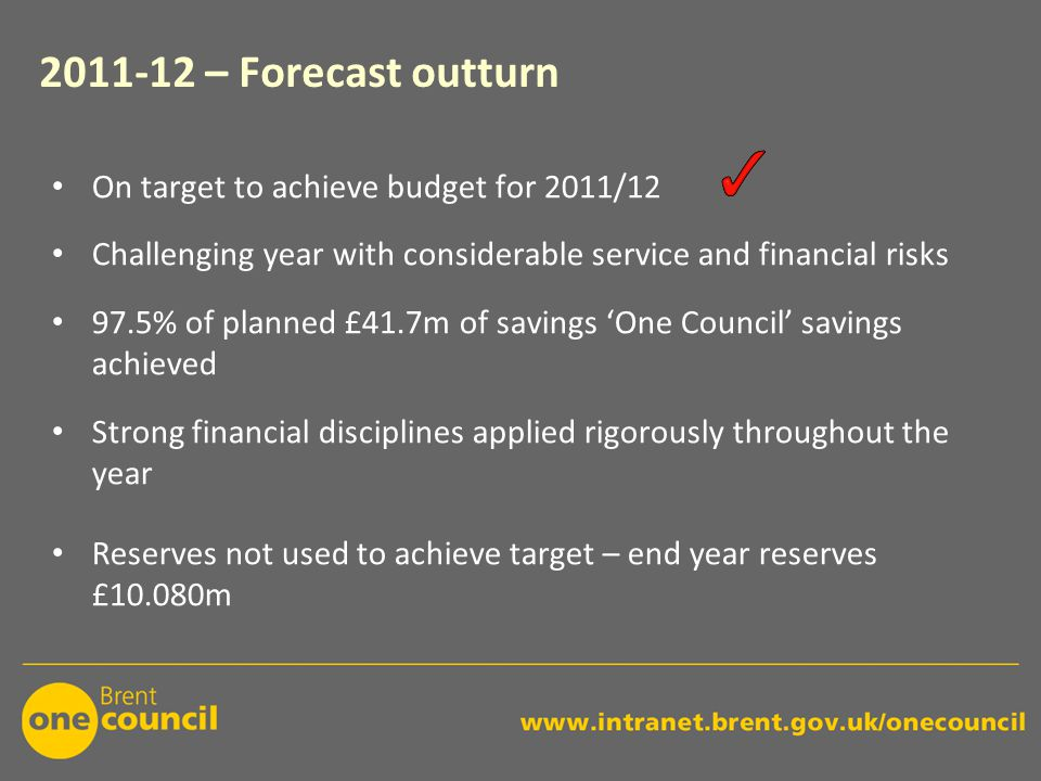 2011-12 – Forecast outturn On target to achieve budget for 2011/12 Challenging year with considerable service and financial risks 97.5% of planned £41.7m of savings 'One Council' savings achieved Strong financial disciplines applied rigorously throughout the year Reserves not used to achieve target – end year reserves £10.080m