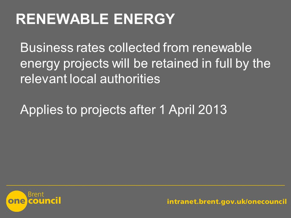 RENEWABLE ENERGY Business rates collected from renewable energy projects will be retained in full by the relevant local authorities Applies to projects after 1 April 2013
