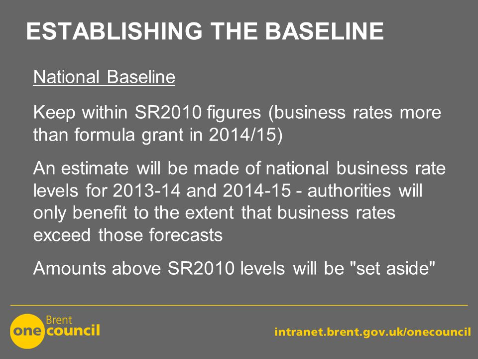 ESTABLISHING THE BASELINE National Baseline Keep within SR2010 figures (business rates more than formula grant in 2014/15) An estimate will be made of national business rate levels for 2013-14 and 2014-15 - authorities will only benefit to the extent that business rates exceed those forecasts Amounts above SR2010 levels will be set aside