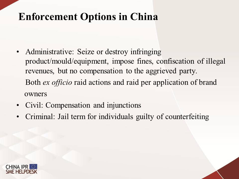 Enforcement Options in China Administrative: Seize or destroy infringing product/mould/equipment, impose fines, confiscation of illegal revenues, but no compensation to the aggrieved party.
