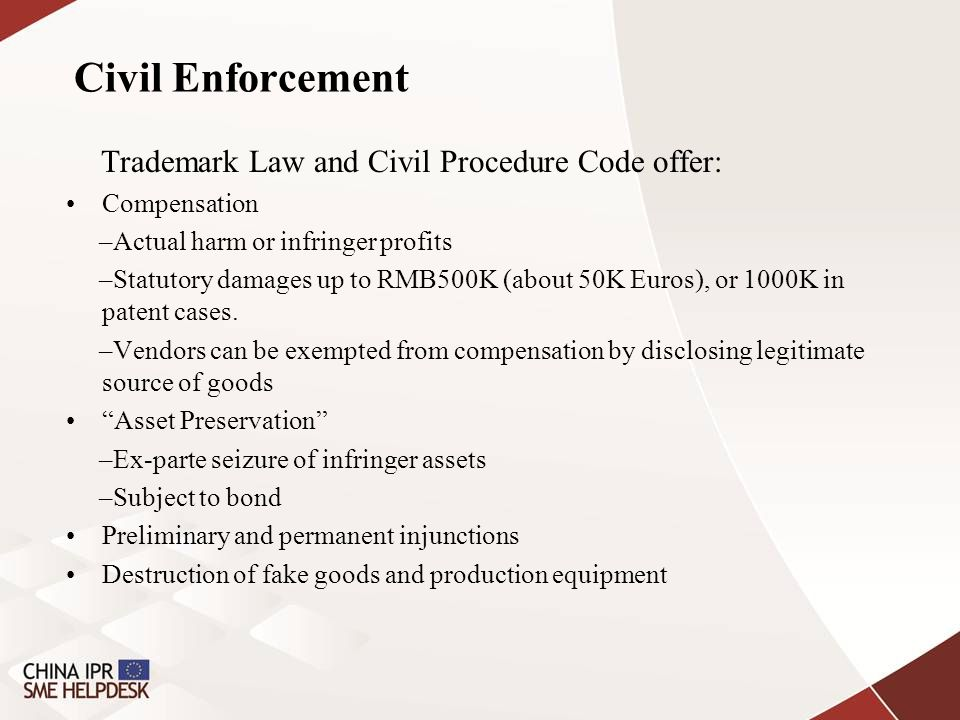 Civil Enforcement Trademark Law and Civil Procedure Code offer: Compensation –Actual harm or infringer profits –Statutory damages up to RMB500K (about 50K Euros), or 1000K in patent cases.