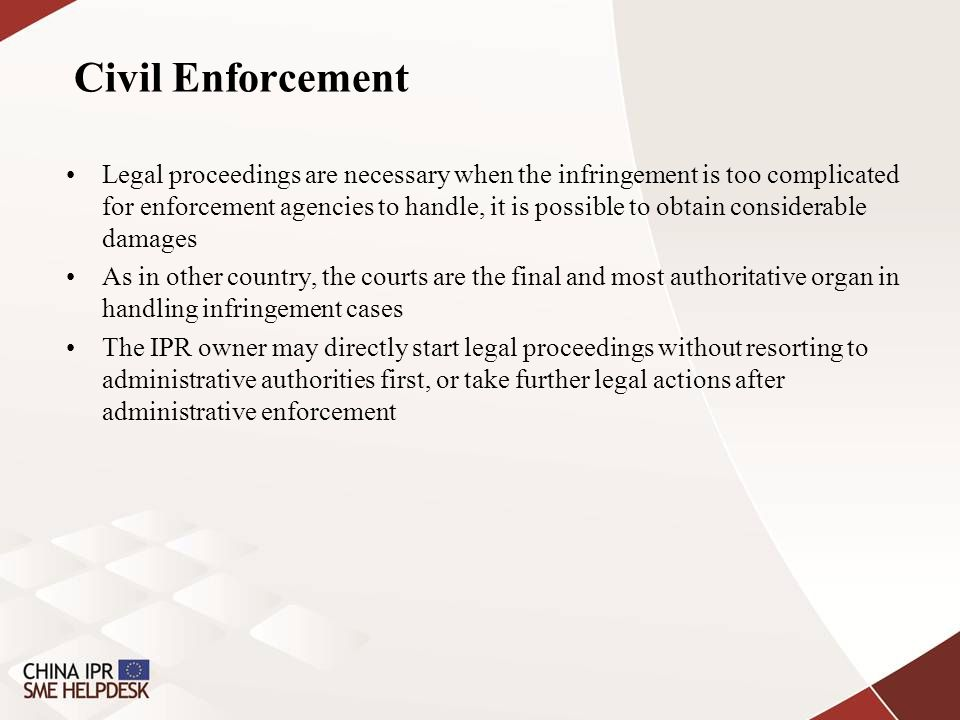 Civil Enforcement Legal proceedings are necessary when the infringement is too complicated for enforcement agencies to handle, it is possible to obtai