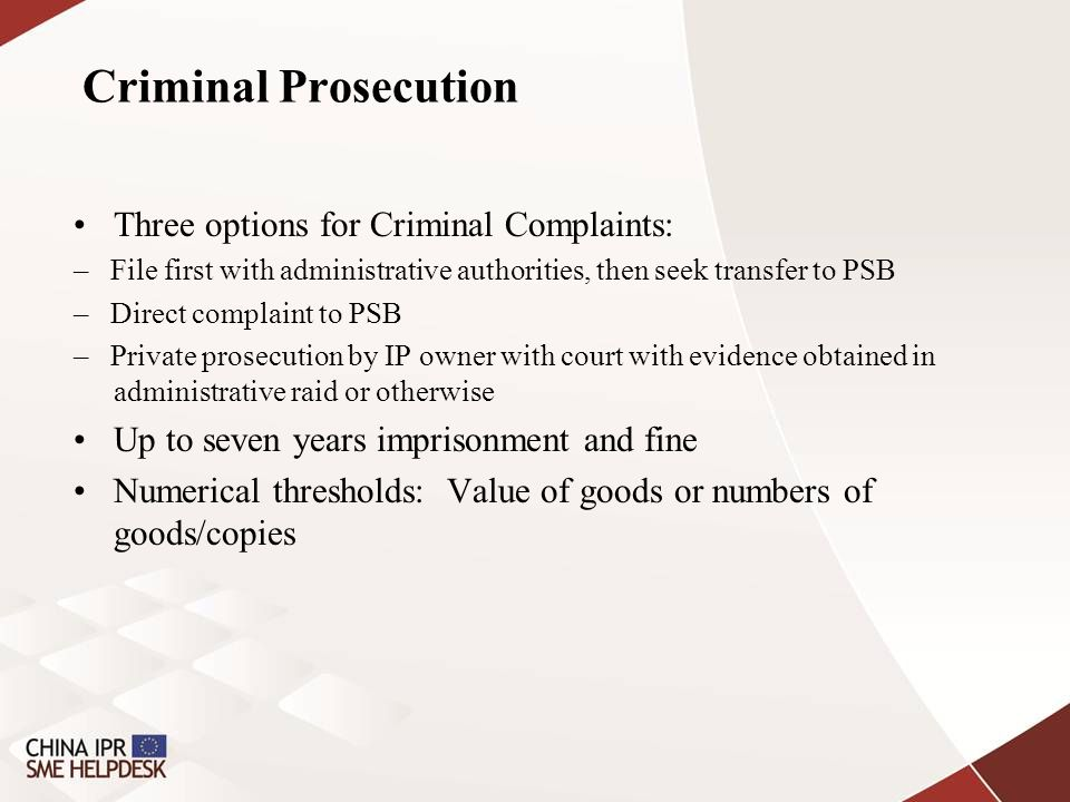 Criminal Prosecution Three options for Criminal Complaints: – File first with administrative authorities, then seek transfer to PSB – Direct complaint to PSB – Private prosecution by IP owner with court with evidence obtained in administrative raid or otherwise Up to seven years imprisonment and fine Numerical thresholds: Value of goods or numbers of goods/copies