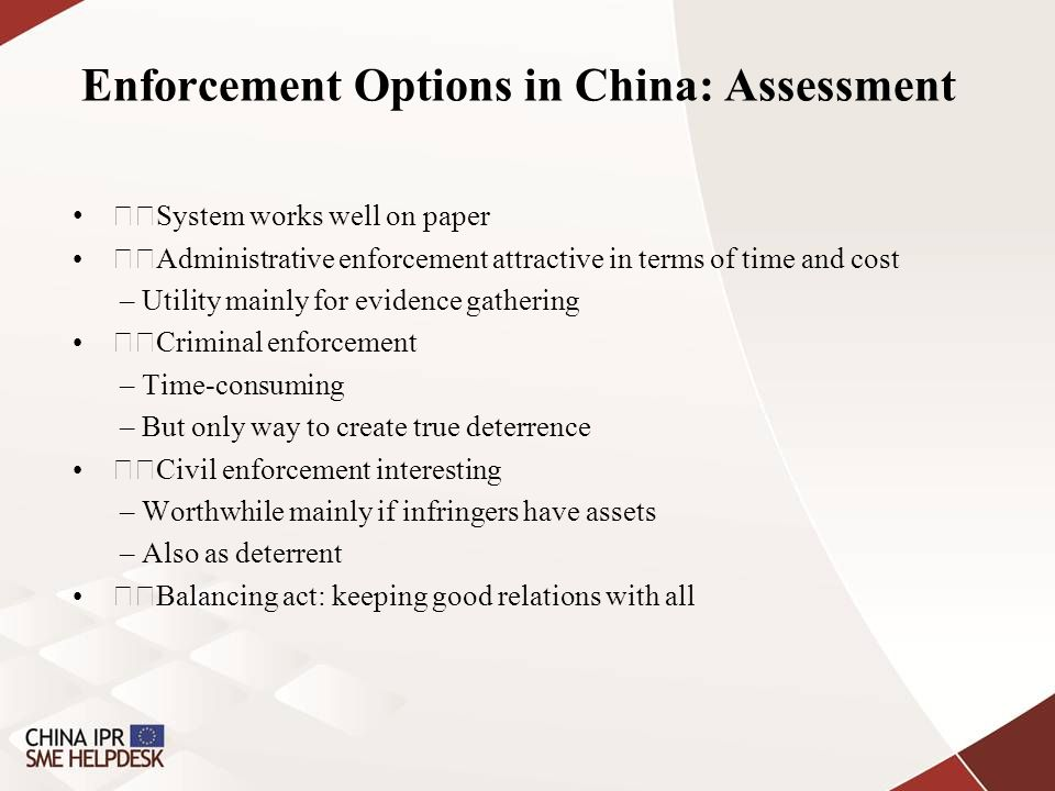 Enforcement Options in China: Assessment System works well on paper Administrative enforcement attractive in terms of time and cost – Utility mainly for evidence gathering Criminal enforcement – Time-consuming – But only way to create true deterrence Civil enforcement interesting – Worthwhile mainly if infringers have assets – Also as deterrent Balancing act: keeping good relations with all