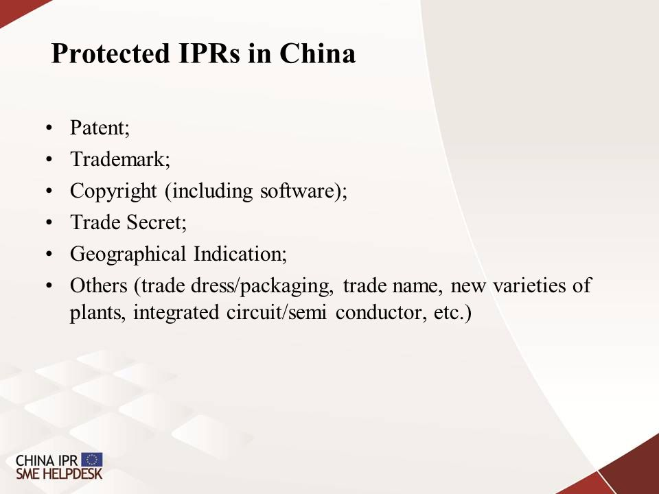 Protected IPRs in China Patent; Trademark; Copyright (including software); Trade Secret; Geographical Indication; Others (trade dress/packaging, trade