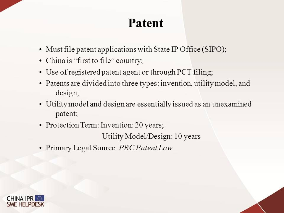 Patent Must file patent applications with State IP Office (SIPO); China is first to file country; Use of registered patent agent or through PCT filing; Patents are divided into three types: invention, utility model, and design; Utility model and design are essentially issued as an unexamined patent; Protection Term: Invention: 20 years; Utility Model/Design: 10 years Primary Legal Source: PRC Patent Law