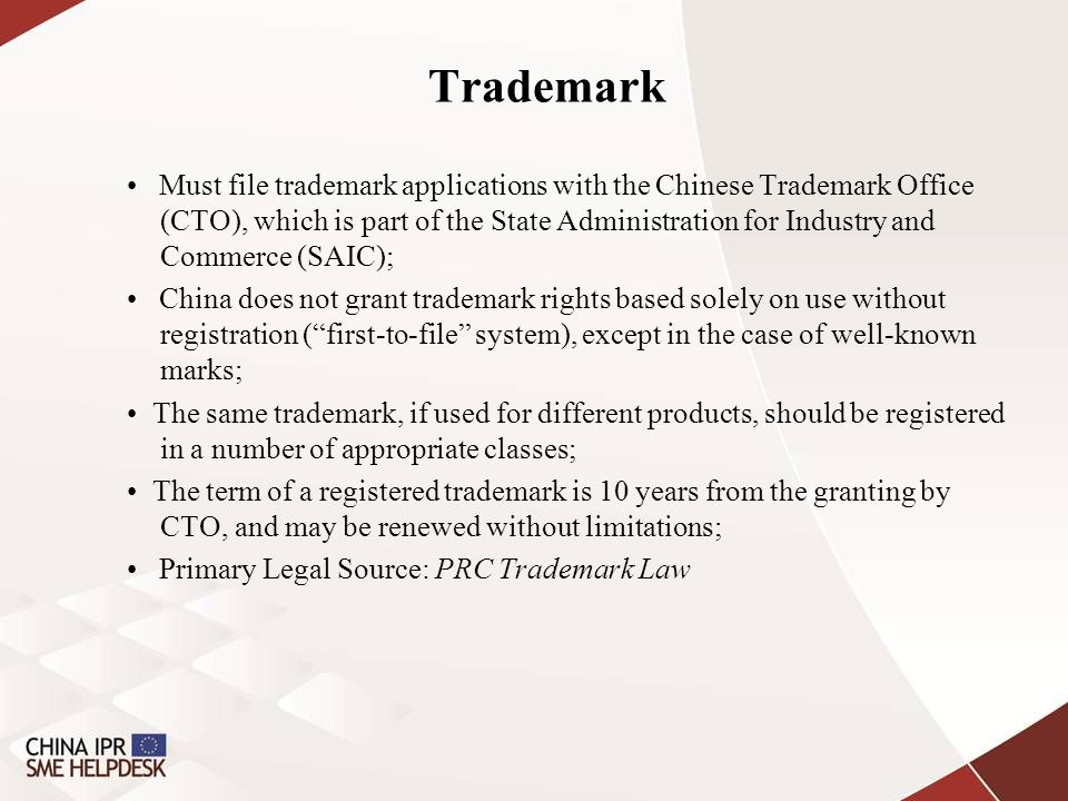 Trademark Must file trademark applications with the Chinese Trademark Office (CTO), which is part of the State Administration for Industry and Commerce (SAIC); China does not grant trademark rights based solely on use without registration ( first-to-file system), except in the case of well-known marks; The same trademark, if used for different products, should be registered in a number of appropriate classes; The term of a registered trademark is 10 years from the granting by CTO, and may be renewed without limitations; Primary Legal Source: PRC Trademark Law