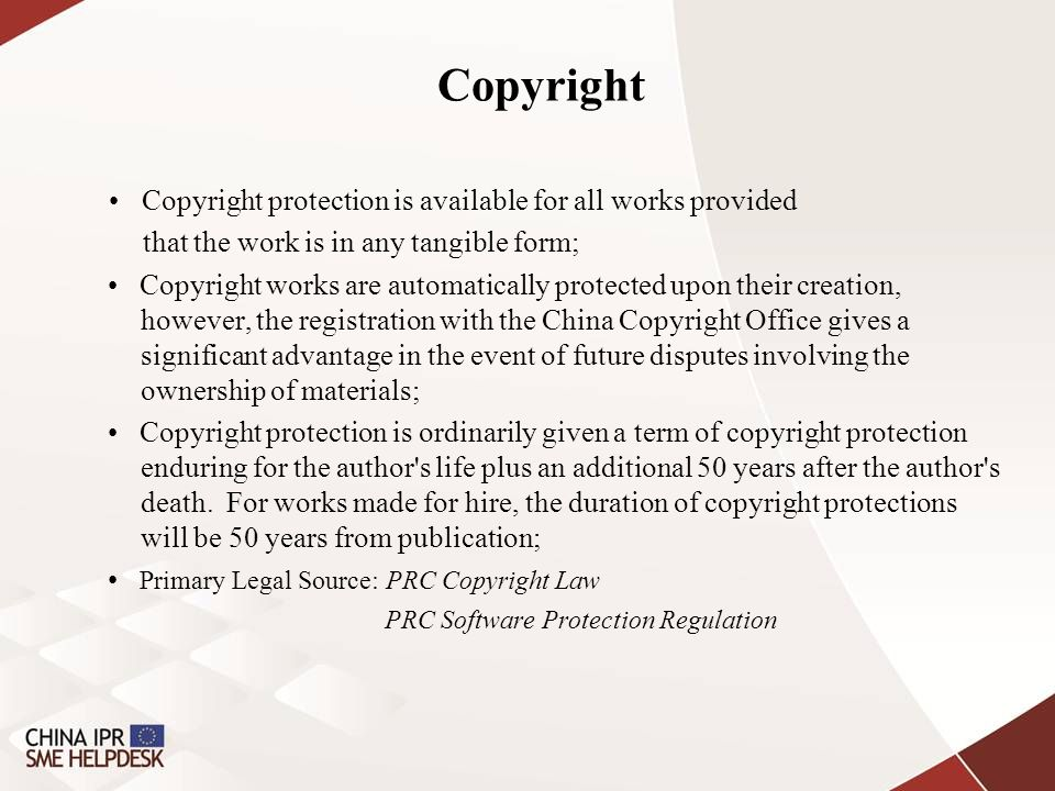 Copyright Copyright protection is available for all works provided that the work is in any tangible form; Copyright works are automatically protected upon their creation, however, the registration with the China Copyright Office gives a significant advantage in the event of future disputes involving the ownership of materials; Copyright protection is ordinarily given a term of copyright protection enduring for the author s life plus an additional 50 years after the author s death.