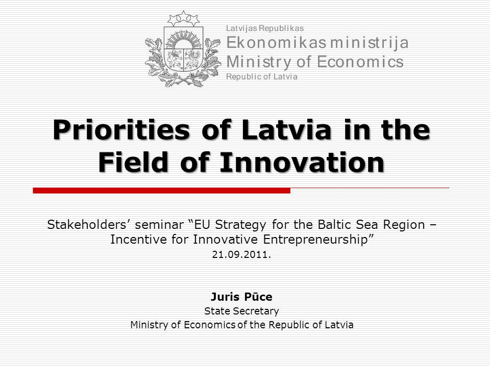 Priorities of Latvia in the Field of Innovation Stakeholders' seminar EU Strategy for the Baltic Sea Region – Incentive for Innovative Entrepreneurship 21.09.2011.