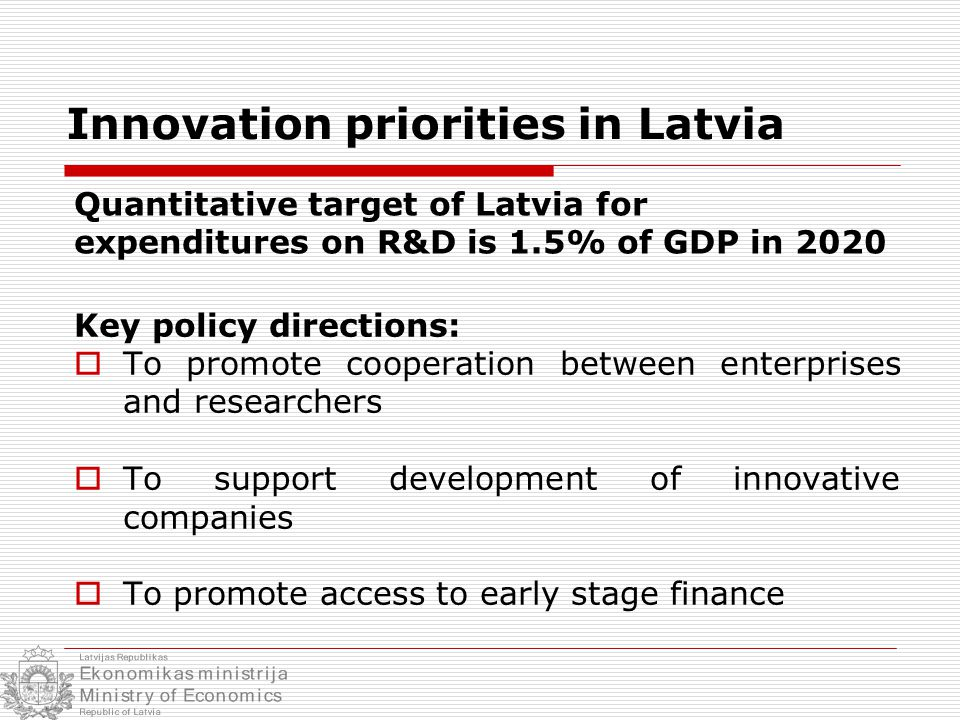 Key policy directions:  To promote cooperation between enterprises and researchers  To support development of innovative companies  To promote access to early stage finance Innovation priorities in Latvia Quantitative target of Latvia for expenditures on R&D is 1.5% of GDP in 2020