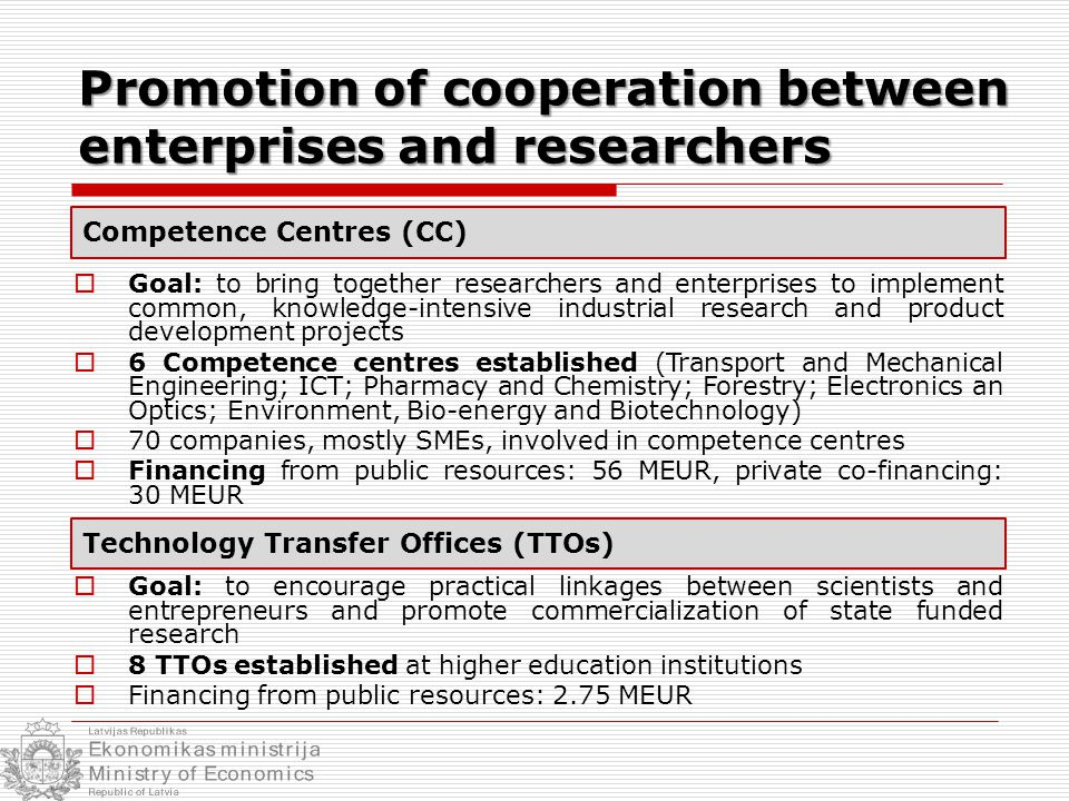 Promotion of cooperation between enterprises and researchers  Goal: to bring together researchers and enterprises to implement common, knowledge-intensive industrial research and product development projects  6 Competence centres established (Transport and Mechanical Engineering; ICT; Pharmacy and Chemistry; Forestry; Electronics an Optics; Environment, Bio-energy and Biotechnology)  70 companies, mostly SMEs, involved in competence centres  Financing from public resources: 56 MEUR, private co-financing: 30 MEUR  Goal: to encourage practical linkages between scientists and entrepreneurs and promote commercialization of state funded research  8 TTOs established at higher education institutions  Financing from public resources: 2.75 MEUR Technology Transfer Offices (TTOs) Competence Centres (CC)