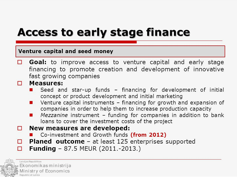 Access to early stage finance  Goal: to improve access to venture capital and early stage financing to promote creation and development of innovative fast growing companies  Measures: Seed and star-up funds – financing for development of initial concept or product development and initial marketing Venture capital instruments – financing for growth and expansion of companies in order to help them to increase production capacity Mezzanine instrument – funding for companies in addition to bank loans to cover the investment costs of the project  New measures are developed: Co-investment and Growth funds (from 2012)  Planed outcome – at least 125 enterprises supported  Funding – 87.5 MEUR (2011.-2013.) Venture capital and seed money