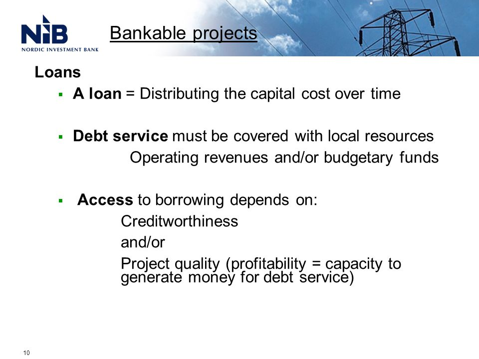 Loans  A loan = Distributing the capital cost over time  Debt service must be covered with local resources Operating revenues and/or budgetary funds  Access to borrowing depends on: Creditworthiness and/or Project quality (profitability = capacity to generate money for debt service) Bankable projects 10