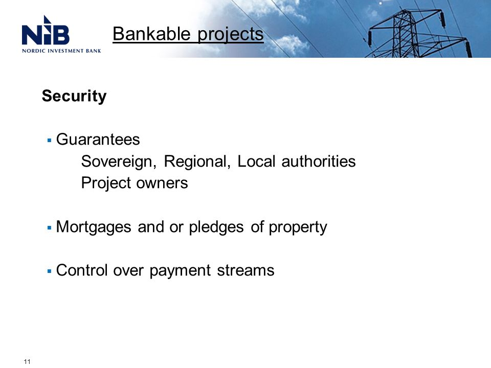 Security  Guarantees Sovereign, Regional, Local authorities Project owners  Mortgages and or pledges of property  Control over payment streams Bankable projects 11