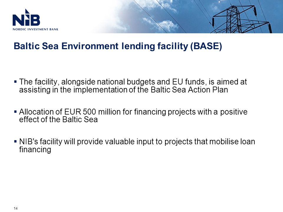 Baltic Sea Environment lending facility (BASE)  The facility, alongside national budgets and EU funds, is aimed at assisting in the implementation of the Baltic Sea Action Plan  Allocation of EUR 500 million for financing projects with a positive effect of the Baltic Sea  NIB s facility will provide valuable input to projects that mobilise loan financing 14