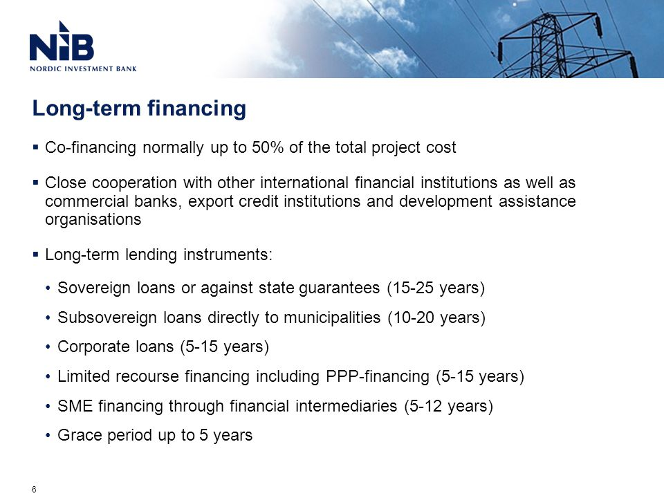 Long-term financing  Co-financing normally up to 50% of the total project cost  Close cooperation with other international financial institutions as well as commercial banks, export credit institutions and development assistance organisations  Long-term lending instruments: Sovereign loans or against state guarantees (15-25 years) Subsovereign loans directly to municipalities (10-20 years) Corporate loans (5-15 years) Limited recourse financing including PPP-financing (5-15 years) SME financing through financial intermediaries (5-12 years) Grace period up to 5 years 6