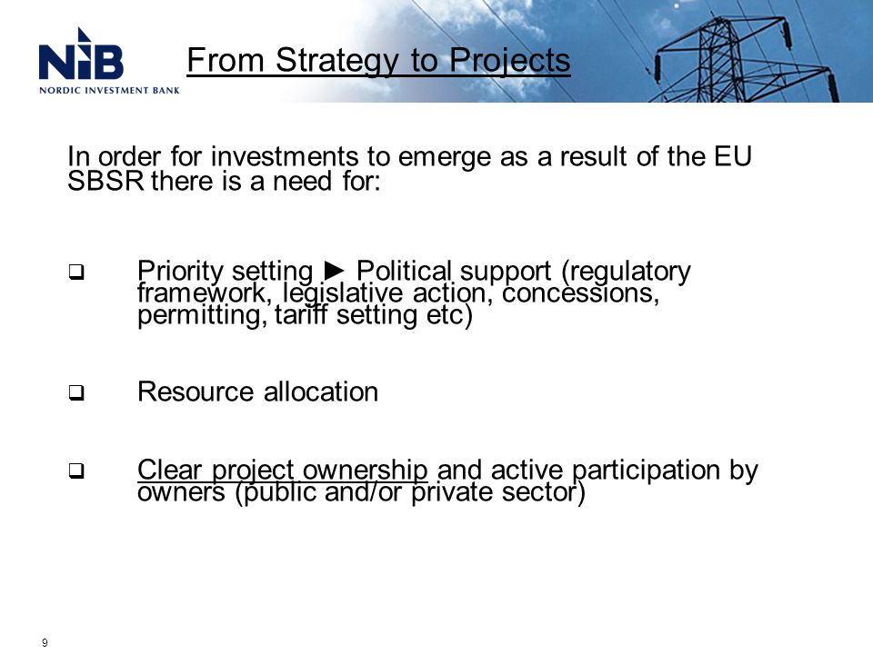 9 In order for investments to emerge as a result of the EU SBSR there is a need for:  Priority setting ► Political support (regulatory framework, legislative action, concessions, permitting, tariff setting etc)  Resource allocation  Clear project ownership and active participation by owners (public and/or private sector) From Strategy to Projects