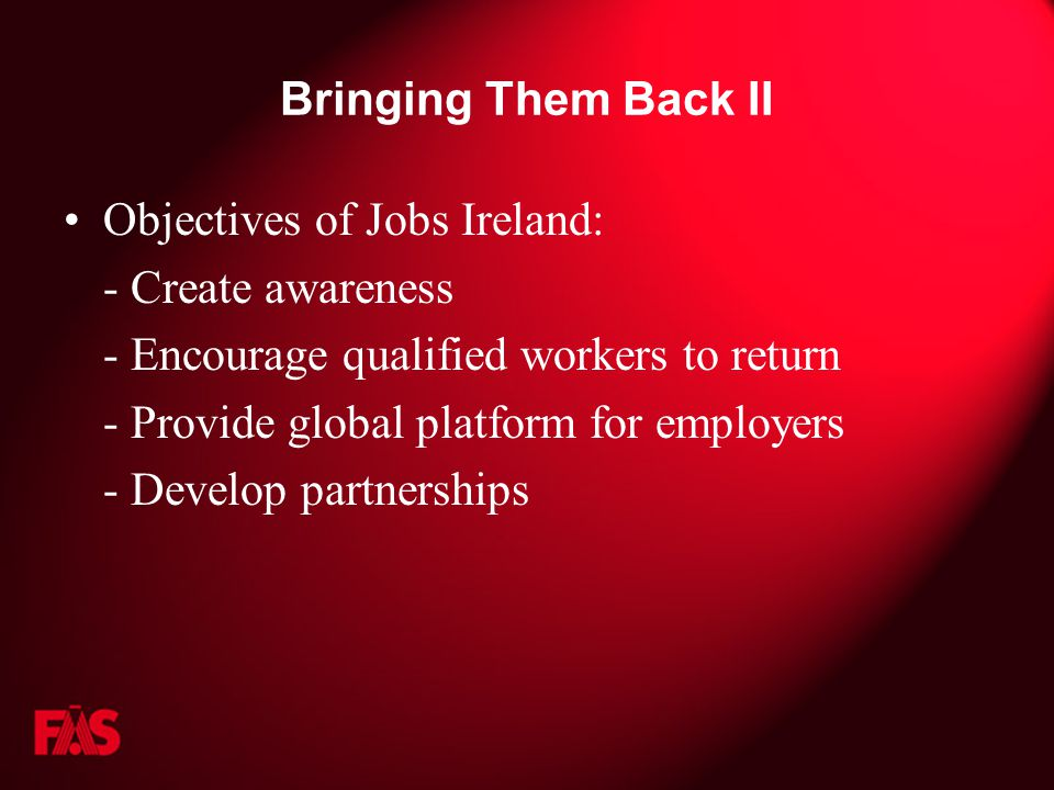 Bringing Them Back II Objectives of Jobs Ireland: - Create awareness - Encourage qualified workers to return - Provide global platform for employers - Develop partnerships