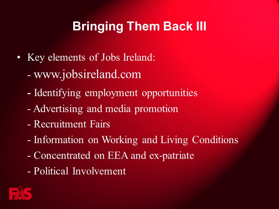 Bringing Them Back III Key elements of Jobs Ireland: - www.jobsireland.com - Identifying employment opportunities - Advertising and media promotion - Recruitment Fairs - Information on Working and Living Conditions - Concentrated on EEA and ex-patriate - Political Involvement