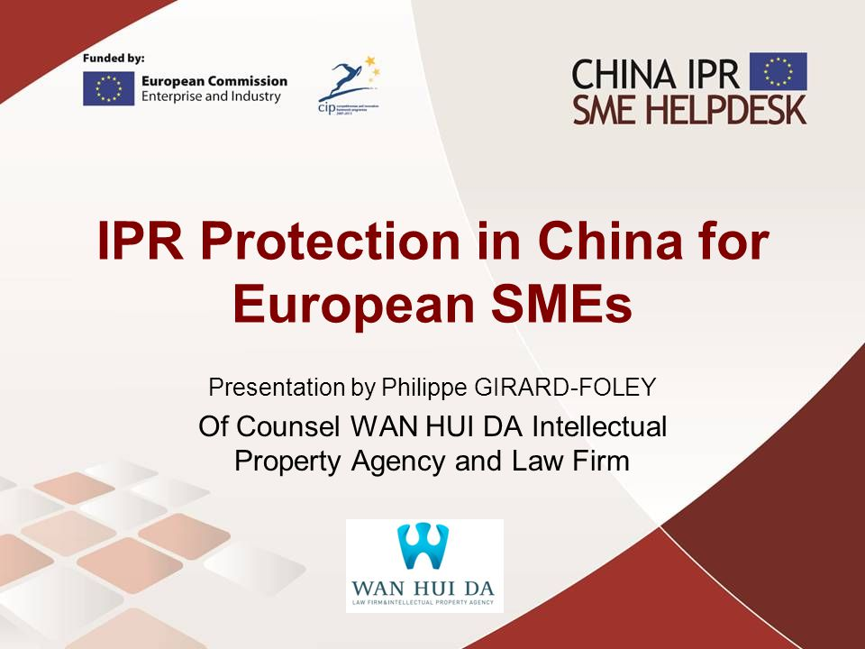 IPR Protection in China for European SMEs Presentation by Philippe GIRARD-FOLEY Of Counsel WAN HUI DA Intellectual Property Agency and Law Firm