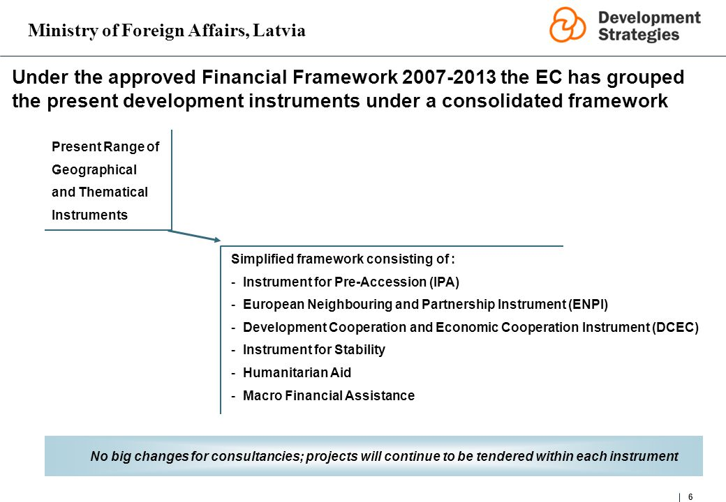 Ministry of Foreign Affairs, Latvia 6 Under the approved Financial Framework 2007-2013 the EC has grouped the present development instruments under a consolidated framework Present Range of Geographical and Thematical Instruments Simplified framework consisting of : -Instrument for Pre-Accession (IPA) -European Neighbouring and Partnership Instrument (ENPI) -Development Cooperation and Economic Cooperation Instrument (DCEC) -Instrument for Stability -Humanitarian Aid -Macro Financial Assistance No big changes for consultancies; projects will continue to be tendered within each instrument