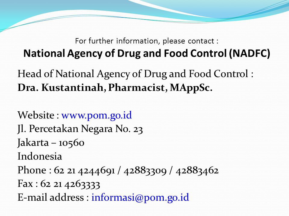 For further information, please contact : National Agency of Drug and Food Control (NADFC) Head of National Agency of Drug and Food Control : Dra. Kus