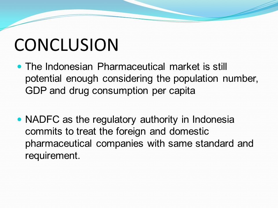 CONCLUSION The Indonesian Pharmaceutical market is still potential enough considering the population number, GDP and drug consumption per capita NADFC