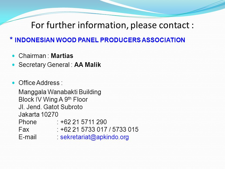 For further information, please contact : * INDONESIAN WOOD PANEL PRODUCERS ASSOCIATION Chairman : Martias Secretary General : AA Malik Office Address