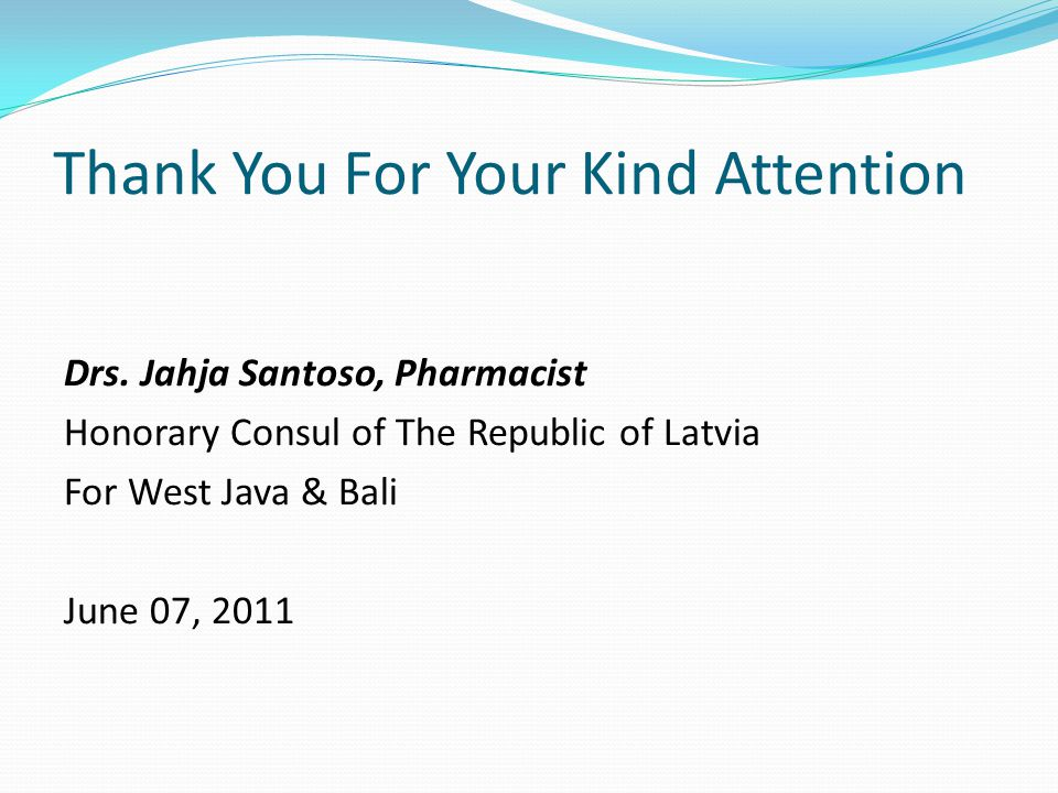 Thank You For Your Kind Attention Drs. Jahja Santoso, Pharmacist Honorary Consul of The Republic of Latvia For West Java & Bali June 07, 2011