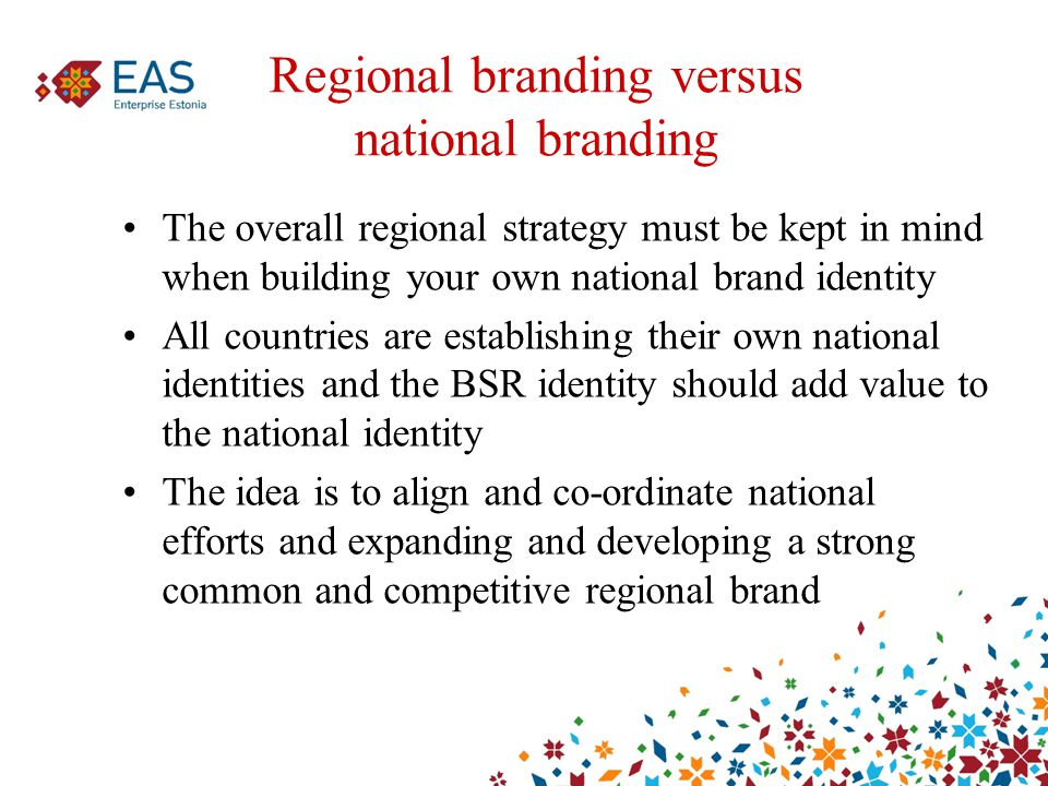 Regional branding versus national branding The overall regional strategy must be kept in mind when building your own national brand identity All countries are establishing their own national identities and the BSR identity should add value to the national identity The idea is to align and co-ordinate national efforts and expanding and developing a strong common and competitive regional brand