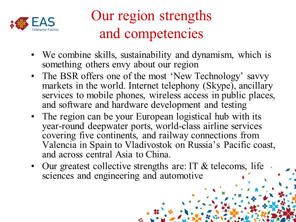 Our region strengths and competencies We combine skills, sustainability and dynamism, which is something others envy about our region The BSR offers one of the most 'New Technology' savvy markets in the world.