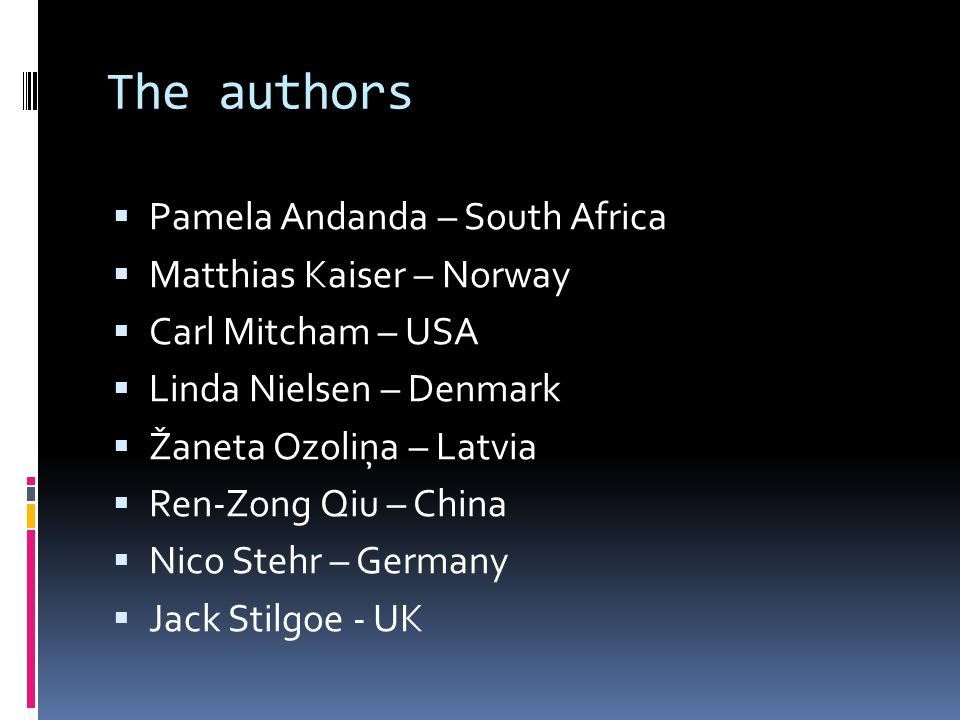 The authors  Pamela Andanda – South Africa  Matthias Kaiser – Norway  Carl Mitcham – USA  Linda Nielsen – Denmark  Žaneta Ozoliņa – Latvia  Ren-Zong Qiu – China  Nico Stehr – Germany  Jack Stilgoe - UK