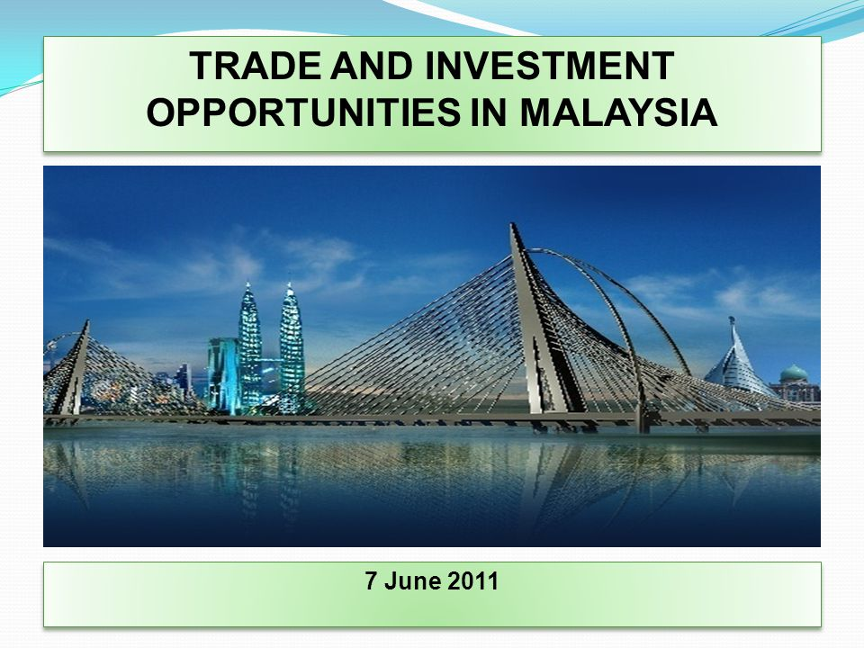 TRADE AND INVESTMENT OPPORTUNITIES IN MALAYSIA 7 June 2011