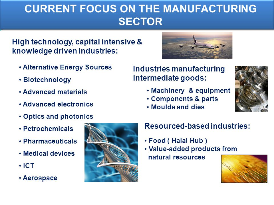 High technology, capital intensive & knowledge driven industries: Industries manufacturing intermediate goods: Machinery & equipment Components & parts Moulds and dies Resourced-based industries: Alternative Energy Sources Biotechnology Advanced materials Advanced electronics Optics and photonics Petrochemicals Pharmaceuticals Medical devices ICT Aerospace Food ( Halal Hub ) Value-added products from natural resources CURRENT FOCUS ON THE MANUFACTURING SECTOR