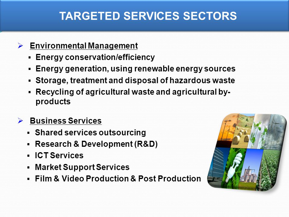  Environmental Management  Energy conservation/efficiency  Energy generation, using renewable energy sources  Storage, treatment and disposal of hazardous waste  Recycling of agricultural waste and agricultural by- products  Business Services  Shared services outsourcing  Research & Development (R&D)  ICT Services  Market Support Services  Film & Video Production & Post Production TARGETED SERVICES SECTORS