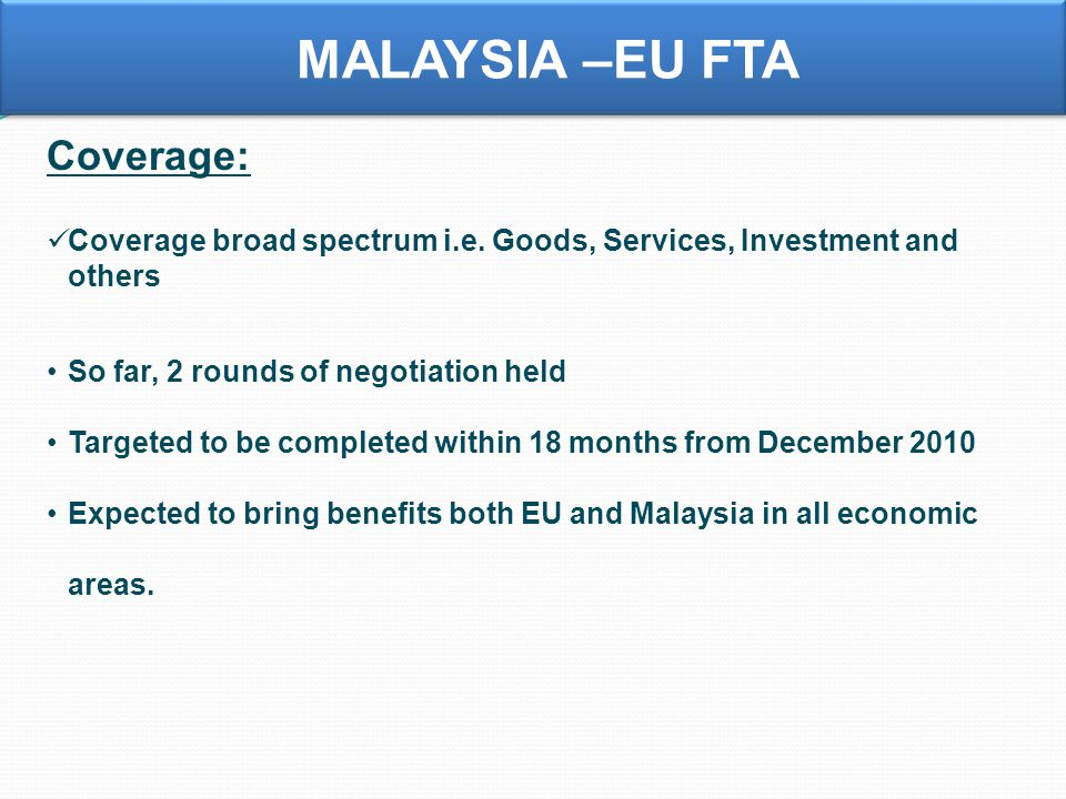 MALAYSIA –EU FTA Coverage: Coverage broad spectrum i.e. Goods, Services, Investment and others So far, 2 rounds of negotiation held Targeted to be com