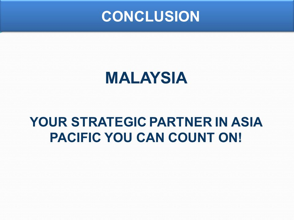 MALAYSIA YOUR STRATEGIC PARTNER IN ASIA PACIFIC YOU CAN COUNT ON! CONCLUSION
