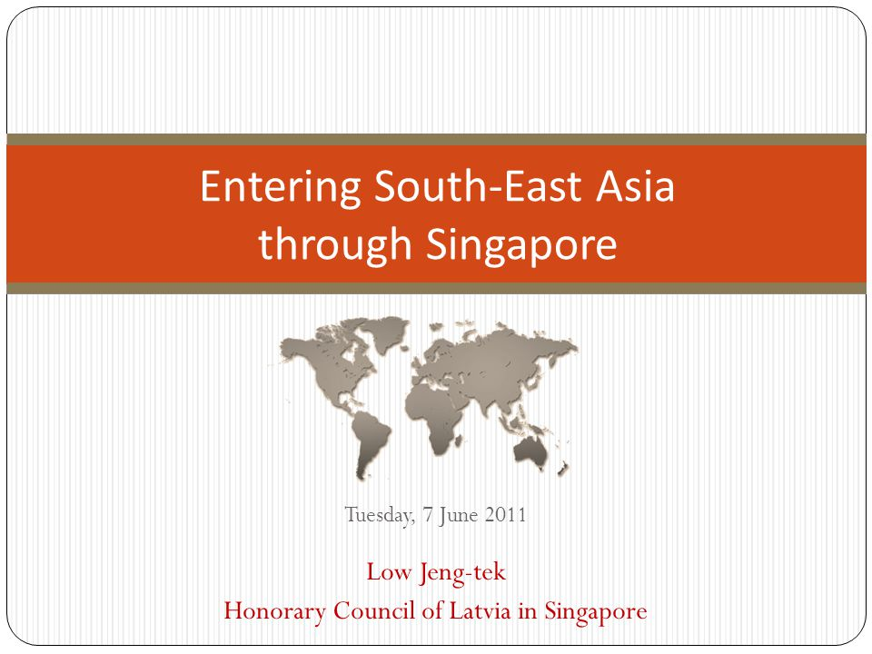 Tuesday, 7 June 2011 Low Jeng-tek Honorary Council of Latvia in Singapore Entering South-East Asia through Singapore