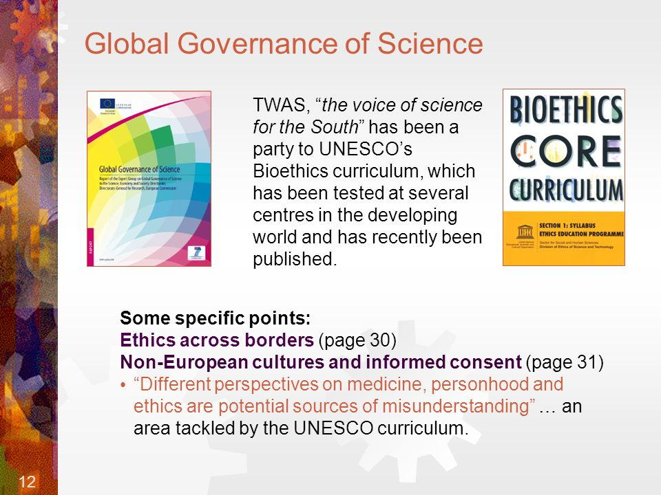 12 Global Governance of Science TWAS, the voice of science for the South has been a party to UNESCO's Bioethics curriculum, which has been tested at several centres in the developing world and has recently been published.