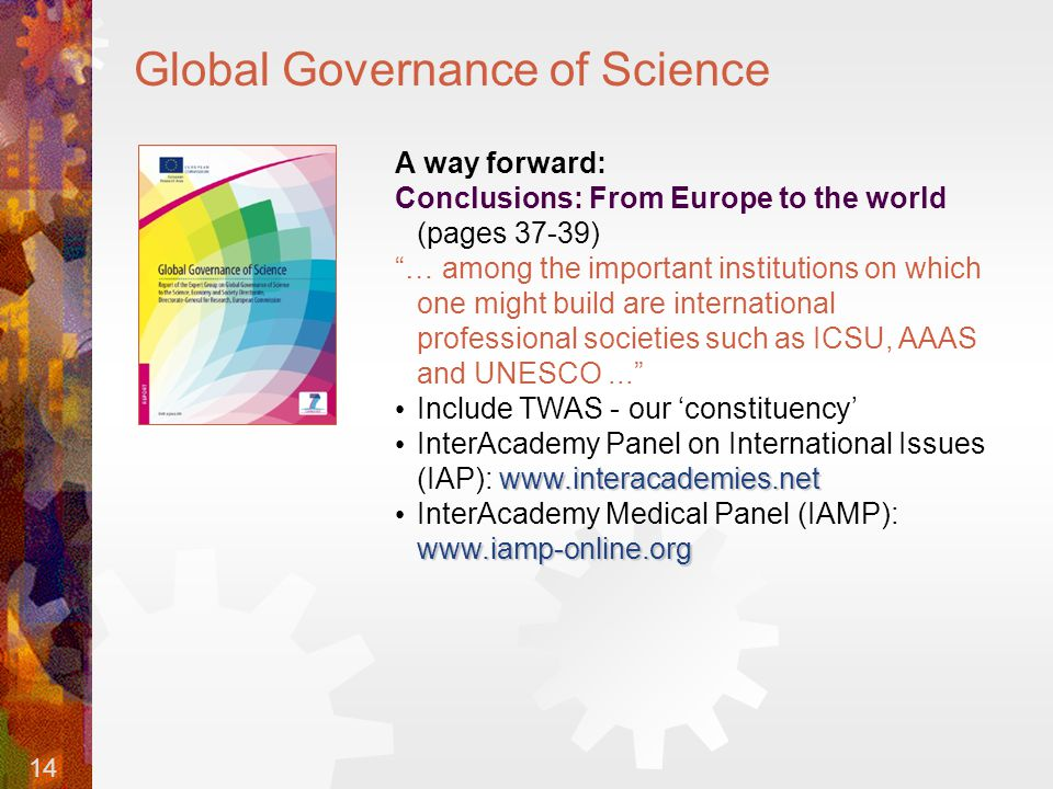 14 Global Governance of Science A way forward: Conclusions: From Europe to the world (pages 37-39) … among the important institutions on which one might build are international professional societies such as ICSU, AAAS and UNESCO... Include TWAS - our 'constituency' www.interacademies.net InterAcademy Panel on International Issues (IAP): www.interacademies.net www.iamp-online.org InterAcademy Medical Panel (IAMP): www.iamp-online.org