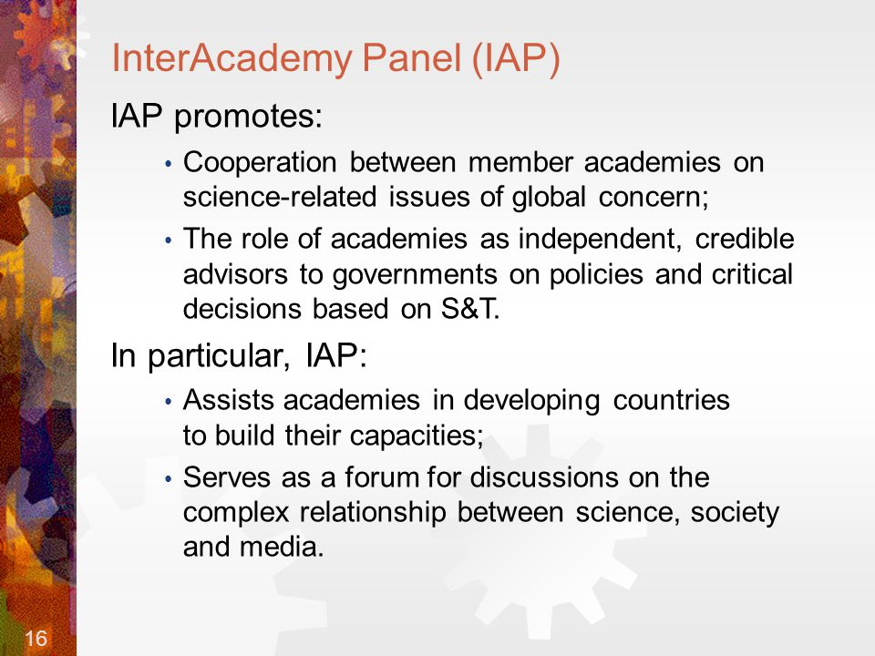 16 InterAcademy Panel (IAP) IAP promotes: Cooperation between member academies on science-related issues of global concern; The role of academies as independent, credible advisors to governments on policies and critical decisions based on S&T.